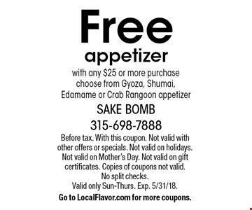 Free appetizerwith any $25 or more purchase. Choose from Gyoza, Shumai, Edamame or Crab Rangoon appetizer. Before tax. With this coupon. Not valid with other offers or specials. Not valid on holidays. Not valid on Mother's Day. Not valid on gift certificates. Copies of coupons not valid. No split checks. Valid only Sun-Thurs. Exp. 5/31/18.Go to LocalFlavor.com for more coupons.