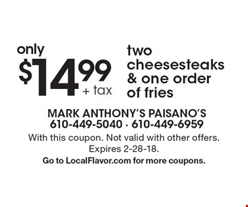only $14.99 + tax two cheesesteaks & one order of fries. With this coupon. Not valid with other offers. Expires 2-28-18. Go to LocalFlavor.com for more coupons.