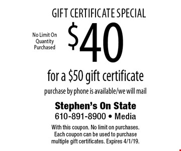 Gift Certificate Special $40 for a $50 gift certificate purchase by phone is available/we will mail. With this coupon. No limit on purchases. Each coupon can be used to purchase multiple gift certificates. Expires 4/1/19.