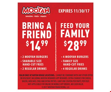 Bring a friend $14.99, 2 Mooyah burgers, shareable hand-cut fries, 2 regular drinks OR Feed your family $28.99 4 Mooyah burgers, family size hand-cut fries, 4 regular drinks. EXPIRES 2/9/18