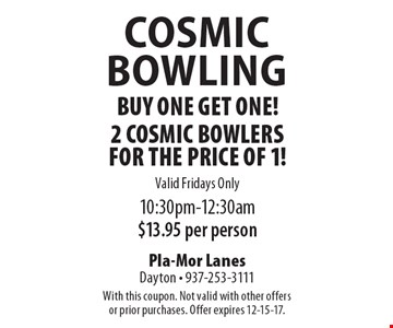 Free Cosmic Bowling buy one get one! 2 Cosmic Bowlers for the price of 1! Valid Fridays Only. 10:30pm-12:30am. $13.95 per person. With this coupon. Not valid with other offers or prior purchases. Offer expires 12-15-17.
