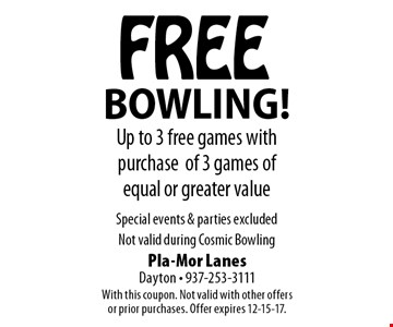 FREE BOWLING! Up to 3 free games with purchase of 3 games of equal or greater value. Special events & parties excluded. Not valid during Cosmic Bowling. With this coupon. Not valid with other offers or prior purchases. Offer expires 12-15-17.