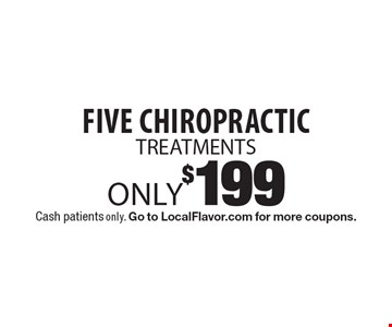 Five Chiropractic TREATMENTS Only $199. Cash patients only. Go to LocalFlavor.com for more coupons.