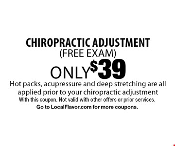 only $39 chiropractic adjustment( FREE EXAM). Hot packs, acupressure and deep stretching are all applied prior to your chiropractic adjustment. With this coupon. Not valid with other offers or prior services. Go to LocalFlavor.com for more coupons.