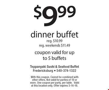 $9.99 dinner buffet. Reg. $10.99. Reg. weekends $11.49. Coupon valid for up to 5 buffets. With this coupon. Cannot be combined with other offers. Not valid for parties of 10 or more. One coupon per party, per table. Valid at this location only. Offer expires 3-16-18.