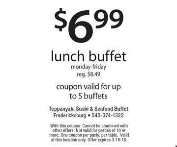 $6.99 lunch buffet, Monday-Friday. Reg. $8.49. Coupon valid for up to 5 buffets. With this coupon. Cannot be combined with other offers. Not valid for parties of 10 or more. One coupon per party, per table. Valid at this location only. Offer expires 3-16-18.