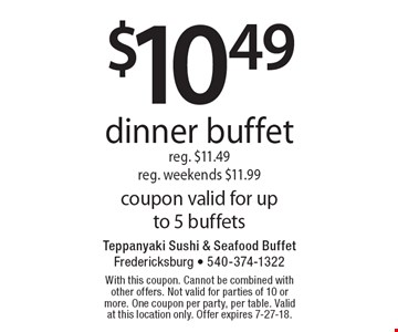 $10.49 dinner buffet reg. $11.49 reg. weekends $11.99 coupon valid for up to 5 buffets. With this coupon. Cannot be combined with other offers. Not valid for parties of 10 or more. One coupon per party, per table. Valid at this location only. Offer expires 7-27-18.