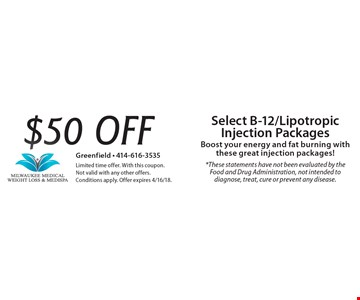 $50 off Select B-12/Lipotropic Injection Packages Boost your energy and fat burning with these great injection packages! *These statements have not been evaluated by the Food and Drug Administration, not intended to diagnose, treat, cure or prevent any disease.. Limited time offer. With this coupon. Not valid with any other offers. Conditions apply. Offer expires 4/16/18.