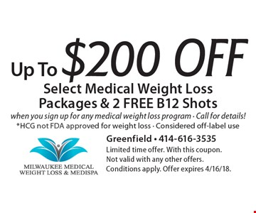Up To $200 Off Select Medical Weight Loss Packages & 2 FREE B12 Shots when you sign up for any medical weight loss program - Call for details! *HCG not FDA approved for weight loss - Considered off-label use. Limited time offer. With this coupon. Not valid with any other offers. Conditions apply. Offer expires 4/16/18.