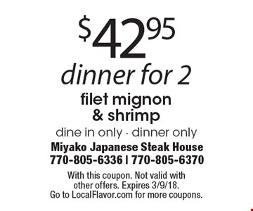 $42.95 dinner for 2filet mignon & shrimp dine in only - dinner only . With this coupon. Not valid withother offers. Expires 3/9/18.Go to LocalFlavor.com for more coupons.