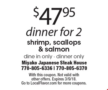 $47.95 dinner for 2shrimp, scallops & salmon dine in only - dinner only . With this coupon. Not valid withother offers. Expires 3/9/18.Go to LocalFlavor.com for more coupons.