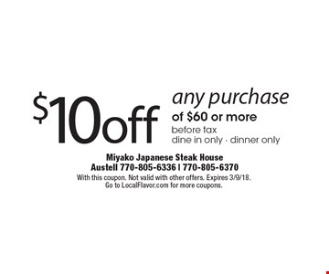 $10 off any purchase of $60 or more before tax. dine in only - dinner only. With this coupon. Not valid with other offers. Expires 3/9/18.Go to LocalFlavor.com for more coupons.