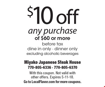 $10 off any purchase of $60 or more, before tax, dine in only - dinner only. Excluding alcoholic beverages. With this coupon. Not valid with other offers. Expires 5-11-18. Go to LocalFlavor.com for more coupons.