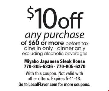$10 off any purchase of $60 or more before tax. Dine in only - dinner only. Excluding alcoholic beverages. With this coupon. Not valid with other offers. Expires 5-11-18. Go to LocalFlavor.com for more coupons.