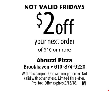 not valid Fridays $2off your next order of $16 or more. With this coupon. One coupon per order. Not valid with other offers. Limited time offer. Pre-tax. Offer expires 2/15/18.