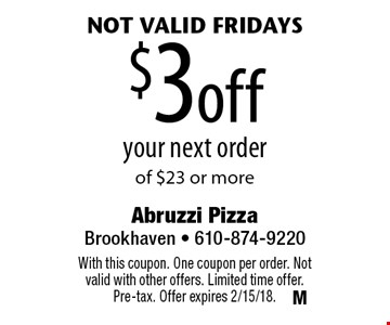 not valid Fridays $3off your next order of $23 or more. With this coupon. One coupon per order. Not valid with other offers. Limited time offer. Pre-tax. Offer expires 2/15/18.