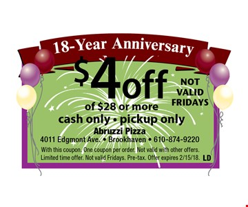 18-Year Anniversary $4 off your order of $28 or more, cash only - pickup only. With this coupon. One coupon per order. Not valid with other offers. Limited time offer. Not valid Fridays. Pre-tax. Offer expires 2/15/18.