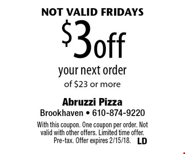 not valid Fridays $3 off your next order of $23 or more. With this coupon. One coupon per order. Not valid with other offers. Limited time offer. Pre-tax. Offer expires 2/15/18.