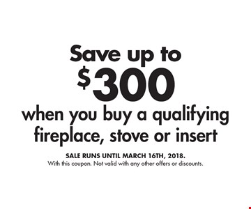 Save up to $300 when you buy a qualifying fireplace, stove or insert. Sale runs until March 16th, 2018. With this coupon. Not valid with any other offers or discounts.