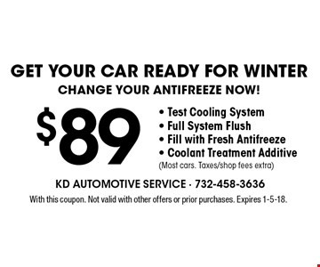 Get your car ready for WINTER change your antifreeze now! $89- Test Cooling System - Full System Flush - Fill with Fresh Antifreeze - Coolant Treatment Additive (Most cars. Taxes/shop fees extra). With this coupon. Not valid with other offers or prior purchases. Expires 1-5-18.