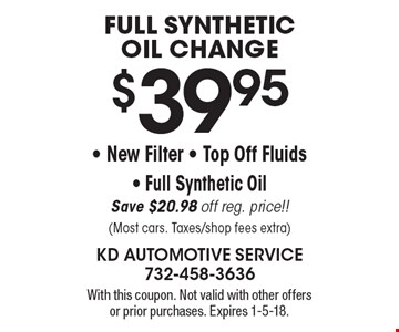 $39.95 Full Synthetic Oil Change - New Filter - Top Off Fluids- Full Synthetic Oil. Save $20.98 off reg. price!! (Most cars. Taxes/shop fees extra). With this coupon. Not valid with other offers or prior purchases. Expires 1-5-18.