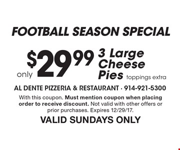 Football season special. $29.99 only 3 large cheese pies toppings extra. With this coupon. Must mention coupon when placing order to receive discount. Not valid with other offers or prior purchases. Expires 12/29/17. Valid Sundays only