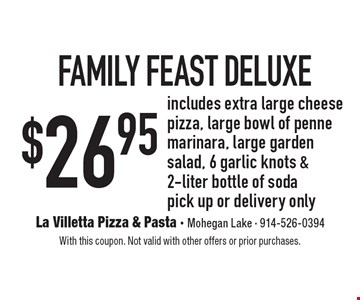 $26.95 family feast deluxe. Includes extra large cheese pizza, large bowl of penne marinara, large garden salad, 6 garlic knots & 2-liter bottle of soda. Pick up or delivery only. With this coupon. Not valid with other offers or prior purchases.