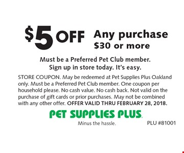 $5 Off Any purchase $30 or more Must be a Preferred Pet Club member. Sign up in store today. It's easy. Store Coupon. May be redeemed at Pet Supplies Plus Oakland only. Must be a Preferred Pet Club member. One coupon per household please. No cash value. No cash back. Not valid on the purchase of gift cards or prior purchases. May not be combined with any other offer. Offer Valid Thru February 28, 2018. PLU #81001