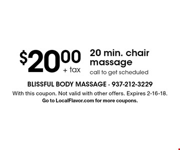 $20.00 + tax 20 min. chair massage. Call to get scheduled. With this coupon. Not valid with other offers. Expires 2-16-18. Go to LocalFlavor.com for more coupons.