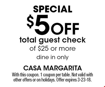 Special. $5 off total guest check of $25 or more dine in only. With this coupon. 1 coupon per table. Not valid with other offers or on holidays. Offer expires 3-23-18.
