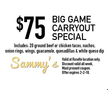 $75 Big Game Carryout Special. Includes: 20 ground beef or chicken tacos, nachos, onion rings, wings, guacamole, quesadillas & white queso dip. Valid at Roselle location only. Discount valid all week. Must present coupon. Offer expires 2-2-18.