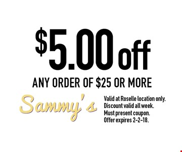 $5.00 off any order of $25 or more. Valid at Roselle location only. Discount valid all week. Must present coupon. Offer expires 2-2-18.