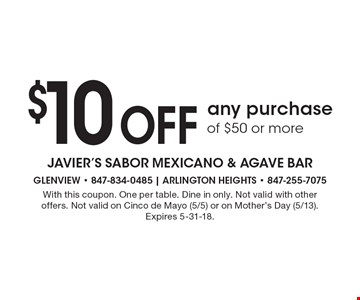$10 Off any purchase of $50 or more. With this coupon. One per table. Dine in only. Not valid with other offers. Not valid on Cinco de Mayo (5/5) or on Mother's Day (5/13). Expires 5-31-18.