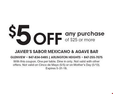 $5 Off any purchase of $25 or more. With this coupon. One per table. Dine in only. Not valid with other offers. Not valid on Cinco de Mayo (5/5) or on Mother's Day (5/13). Expires 5-31-18.