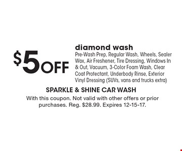 $5 Off diamond wash. Pre-Wash Prep, Regular Wash, Wheels, Sealer Wax, Air Freshener, Tire Dressing, Windows In & Out, Vacuum, 3-Color Foam Wash, Clear Coat Protectant, Underbody Rinse, Exterior Vinyl Dressing (SUVs, vans and trucks extra). With this coupon. Not valid with other offers or prior purchases. Reg. $28.99. Expires 12-15-17.