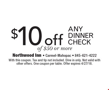 $10 off any dinner check of $50 or more. With this coupon. Tax and tip not included. Dine in only. Not valid withother offers. One coupon per table. Offer expires 4/27/18.