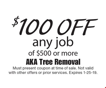 $100 off any job of $500 or more. Must present coupon at time of sale. Not valid with other offers or prior services. Expires 1-25-19.