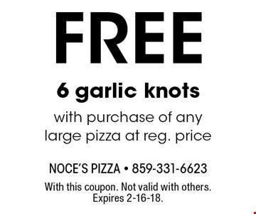 Free 6 garlic knots with purchase of any large pizza at reg. price. With this coupon. Not valid with others. Expires 2-16-18.