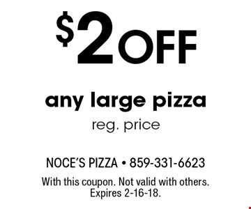$2 Off any large pizza at reg. price. With this coupon. Not valid with others. Expires 2-16-18.