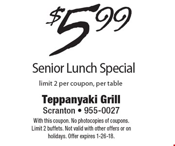 $5.99 Senior Lunch Special, limit 2 per coupon, per table. With this coupon. No photocopies of coupons. Limit 2 buffets. Not valid with other offers or on holidays. Offer expires 1-26-18.