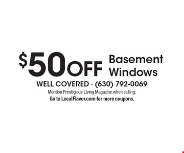 $50 OFF Basement Windows. Mention Prestigious Living Magazine when calling. Go to LocalFlavor.com for more coupons.