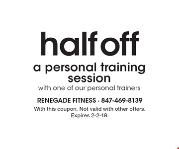 half off a personal training session with one of our personal trainers. With this coupon. Not valid with other offers. Expires 2-2-18.
