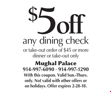 $5 off any dining check or take-out order of $45 or moredinner or take-out only. With this coupon. Valid Sun.-Thurs. only. Not valid with other offers or on holidays. Offer expires 2-28-18.