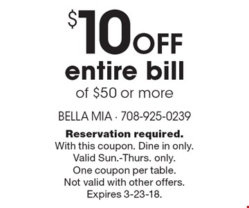 $10 off entire bill of $50 or more. Reservation required. With this coupon. Dine in only. Valid Sun.-Thurs. only. One coupon per table. Not valid with other offers. Expires 3-23-18.