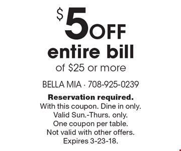 $5 off entire bill of $25 or more. Reservation required. With this coupon. Dine in only. Valid Sun.-Thurs. only. One coupon per table. Not valid with other offers. Expires 3-23-18.