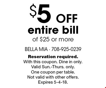 $5 off entire bill of $25 or more. Reservation required. With this coupon. Dine in only. Valid Sun.-Thurs. only. One coupon per table. Not valid with other offers. Expires 5-4-18.