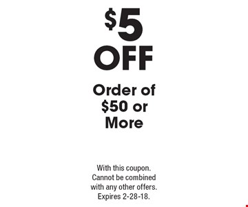 $5 Off Order of $50 or More. With this coupon. Cannot be combined with any other offers. Expires 2-28-18.