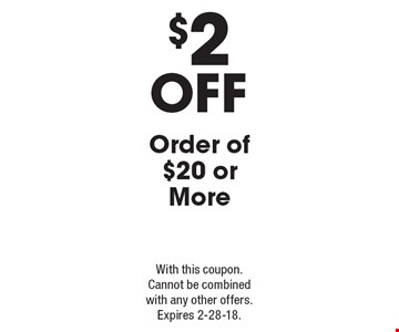 $2 Off Order of $20 or More. With this coupon. Cannot be combined with any other offers. Expires 2-28-18.