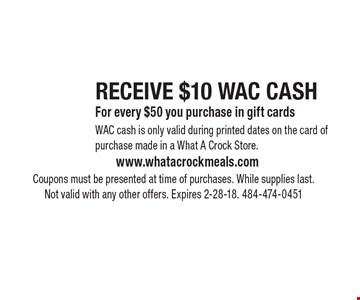RECEIVE $10 WAC CASH For every $50 you purchase in gift cards. WAC cash is only valid during printed dates on the card of purchase made in a What A Crock Store. Coupons must be presented at time of purchases. While supplies last. Not valid with any other offers. Expires 2-28-18. 484-474-0451