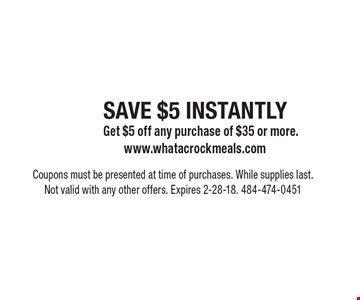 SAVE $5 INSTANTLY. Get $5 off any purchase of $35 or more. Coupons must be presented at time of purchases. While supplies last. Not valid with any other offers. Expires 2-28-18. 484-474-0451